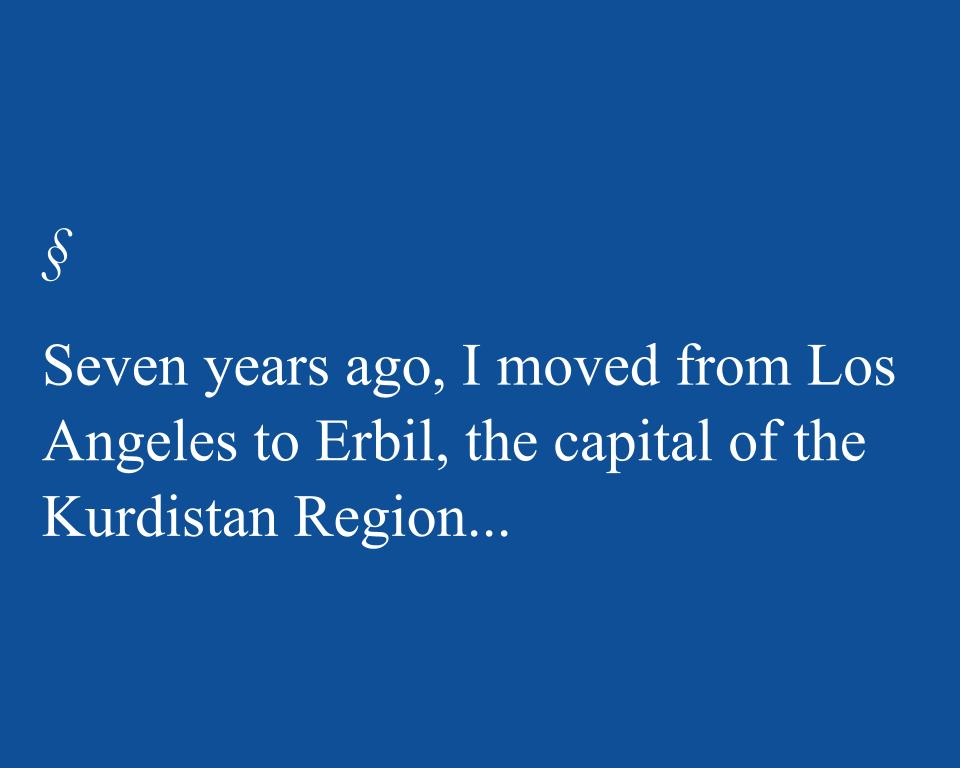 Seven years ago, I moved from Los Angeles to Erbil, the capital of the Kurdistan Region...