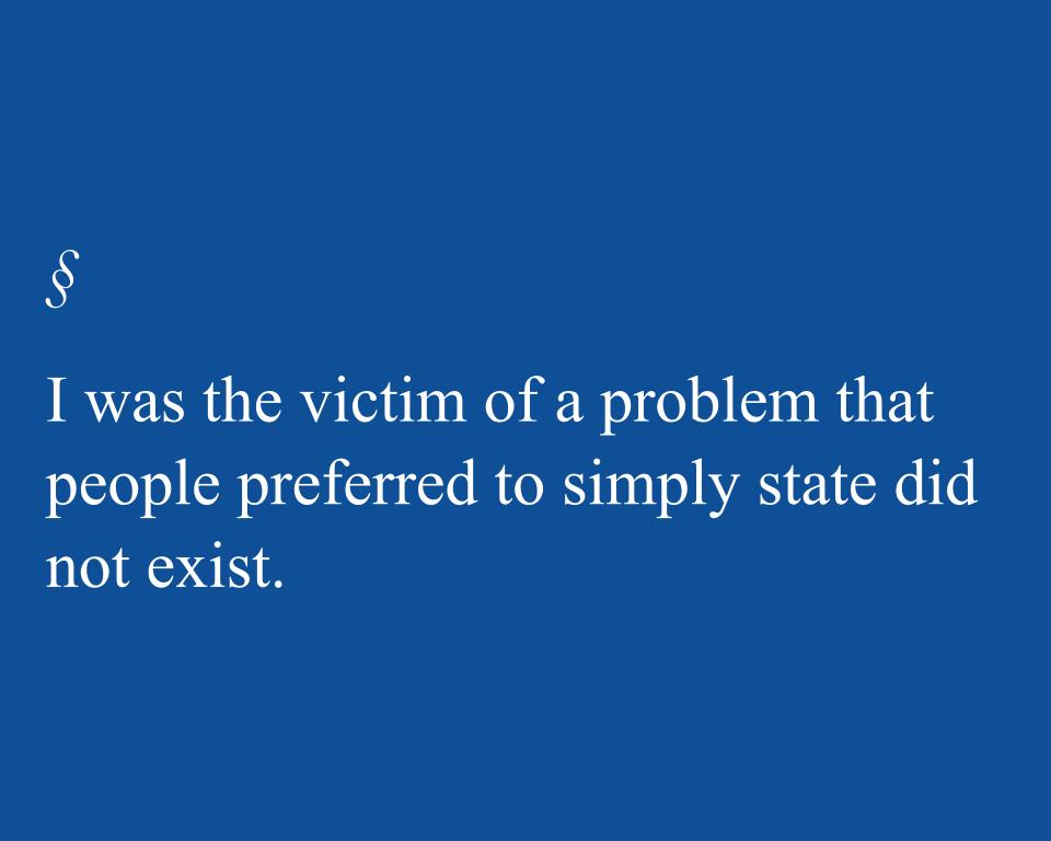 I was the victim of a problem that people preferred to simply state did not exist.