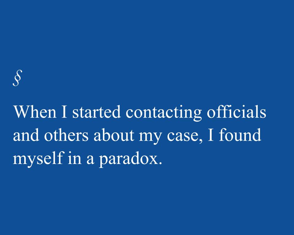 When I started contacting officials and others about my case, I found myself in a paradox.