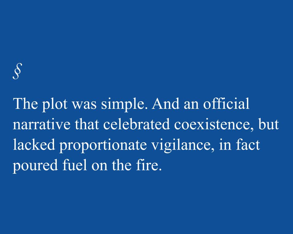 The plot was simple. And an official narrative that celebrated coexistence, but lacked proportionate vigilance, in fact poured fuel on the fire.