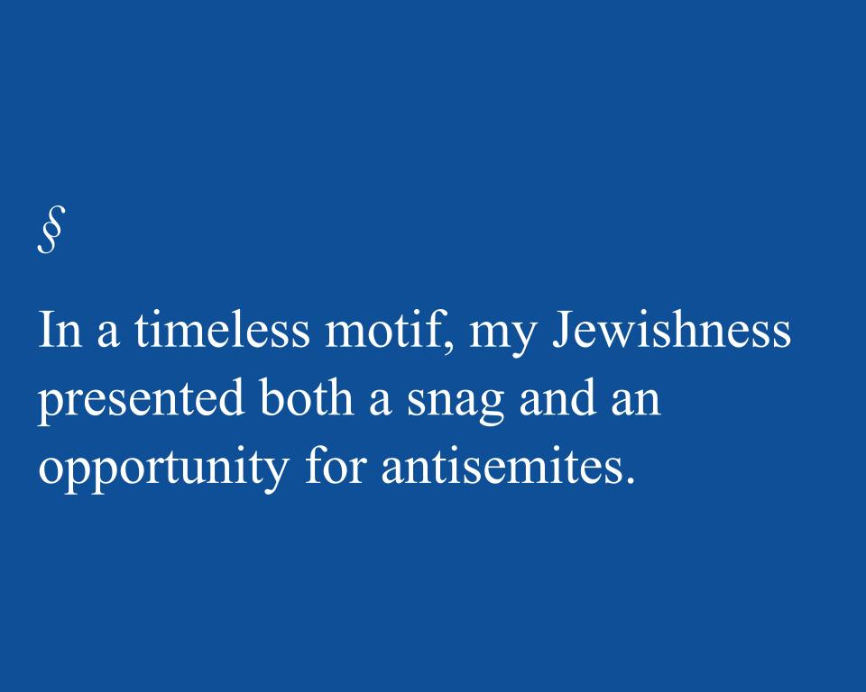 In a timeless motif, my Jewishness presented both a snag and an opportunity for antisemites.