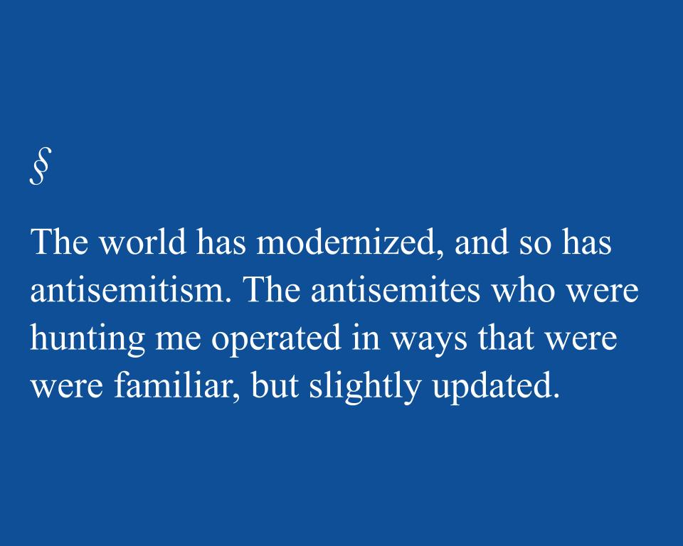 The world has modernized, and so has antisemitism. The antisemites who were hunting me operated in ways that were were familiar, but slightly updated.