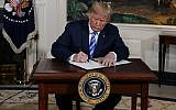 Illustrative: US President Donald Trump signs a Presidential Memorandum on the Iran nuclear deal from the Diplomatic Reception Room of the White House, on May 8, 2018. (AP Photo/Evan Vucci)